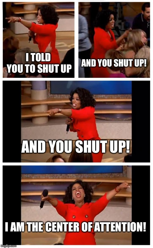 Oprah You Get A Car Everybody Gets A Car | I TOLD YOU TO SHUT UP AND YOU SHUT UP! AND YOU SHUT UP! I AM THE CENTER OF ATTENTION! | image tagged in memes,oprah you get a car everybody gets a car | made w/ Imgflip meme maker