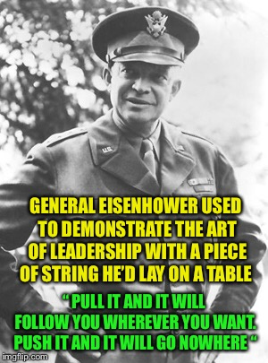 "A wise man and a good leader: | GENERAL EISENHOWER USED TO DEMONSTRATE THE ART OF LEADERSHIP WITH A PIECE OF STRING HE'D LAY ON A TABLE "" PULL IT AND IT WILL FOLLOW YOU WHE 