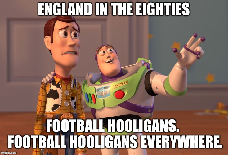 X, X Everywhere Meme | ENGLAND IN THE EIGHTIES FOOTBALL HOOLIGANS.  FOOTBALL HOOLIGANS EVERYWHERE. | image tagged in memes,x x everywhere | made w/ Imgflip meme maker