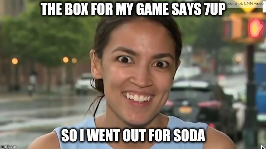 Alexandria Ocasio-Cortez | THE BOX FOR MY GAME SAYS 7UP SO I WENT OUT FOR SODA | image tagged in alexandria ocasio-cortez | made w/ Imgflip meme maker