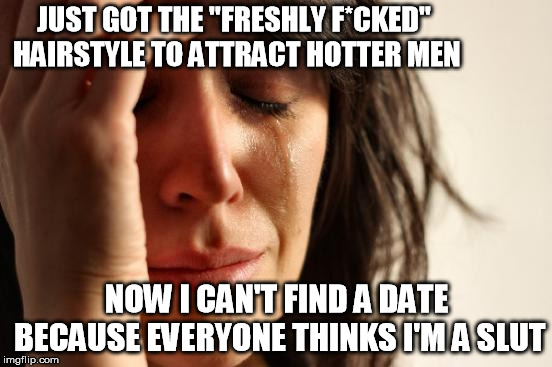"First World Problems Meme | JUST GOT THE ""FRESHLY F*CKED"" HAIRSTYLE TO ATTRACT HOTTER MEN NOW I CAN'T FIND A DATE BECAUSE EVERYONE THINKS I'M A S**T 