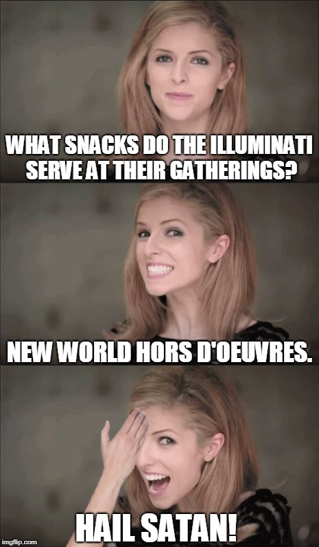 OBEY | WHAT SNACKS DO THE ILLUMINATI SERVE AT THEIR GATHERINGS? HAIL SATAN! NEW WORLD HORS D'OEUVRES. | image tagged in memes,bad pun anna kendrick,new world order,illuminati,illuminati confirmed,snacks | made w/ Imgflip meme maker