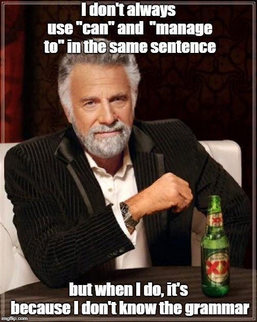 "The Most Interesting Man In The World | I don't always use ""can"" and  ""manage to"" in the same sentence but when I do, it's because I don't know the grammar 