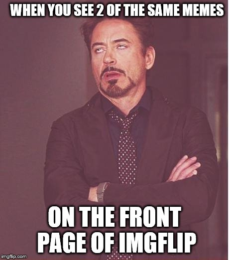 Face You Make Robert Downey Jr Meme | WHEN YOU SEE 2 OF THE SAME MEMES ON THE FRONT PAGE OF IMGFLIP | image tagged in memes,face you make robert downey jr | made w/ Imgflip meme maker