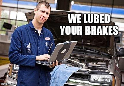Internet Mechanic | WE LUBED YOUR BRAKES | image tagged in internet mechanic | made w/ Imgflip meme maker