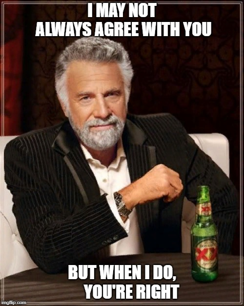 The Most Interesting Man In The World | I MAY NOT ALWAYS AGREE WITH YOU BUT WHEN I DO,      YOU'RE RIGHT | image tagged in memes,the most interesting man in the world | made w/ Imgflip meme maker