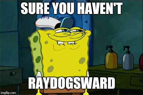 Dont You Squidward Meme | SURE YOU HAVEN'T RAYDOGSWARD | image tagged in memes,dont you squidward | made w/ Imgflip meme maker