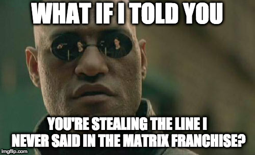 Matrix Morpheus Meme | WHAT IF I TOLD YOU YOU'RE STEALING THE LINE I NEVER SAID IN THE MATRIX FRANCHISE? | image tagged in memes,matrix morpheus | made w/ Imgflip meme maker