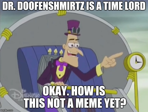 Another Phineas and Ferb meme because I want to | DR. DOOFENSHMIRTZ IS A TIME LORD OKAY. HOW IS THIS NOT A MEME YET? | image tagged in phineas and ferb,time travel,memes | made w/ Imgflip meme maker