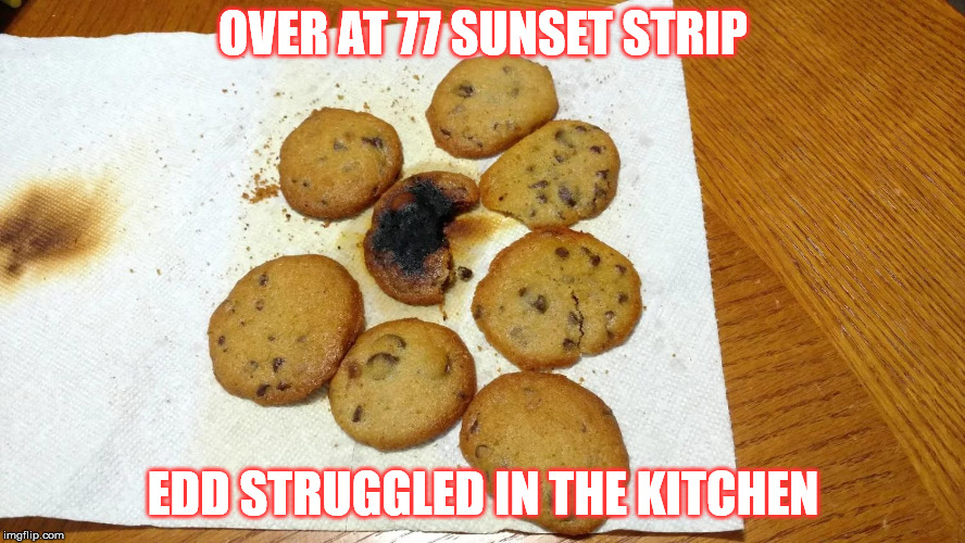 OVER AT 77 SUNSET STRIP EDD STRUGGLED IN THE KITCHEN | image tagged in burned cookies | made w/ Imgflip meme maker