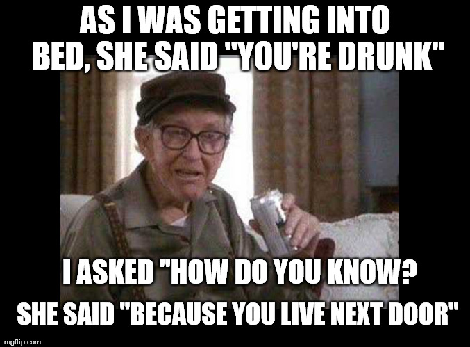 "AS I WAS GETTING INTO BED, SHE SAID ""YOU'RE DRUNK"" I ASKED ""HOW DO YOU KNOW? SHE SAID ""BECAUSE YOU LIVE NEXT DOOR"" 