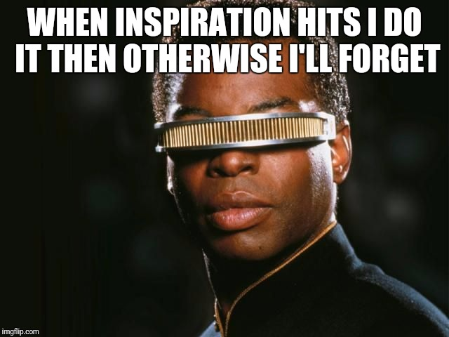 Geordi La Forge | WHEN INSPIRATION HITS I DO IT THEN OTHERWISE I'LL FORGET | image tagged in geordi la forge | made w/ Imgflip meme maker