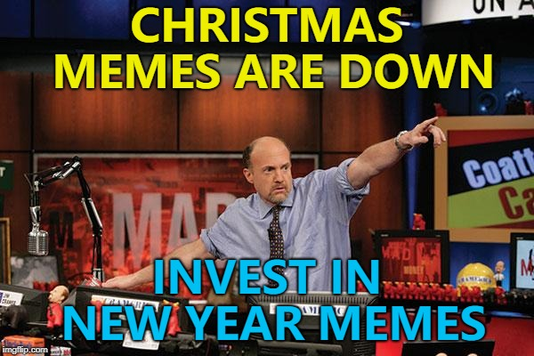 They're coming... :) | CHRISTMAS MEMES ARE DOWN INVEST IN NEW YEAR MEMES | image tagged in memes,mad money jim cramer,christmas,new year | made w/ Imgflip meme maker