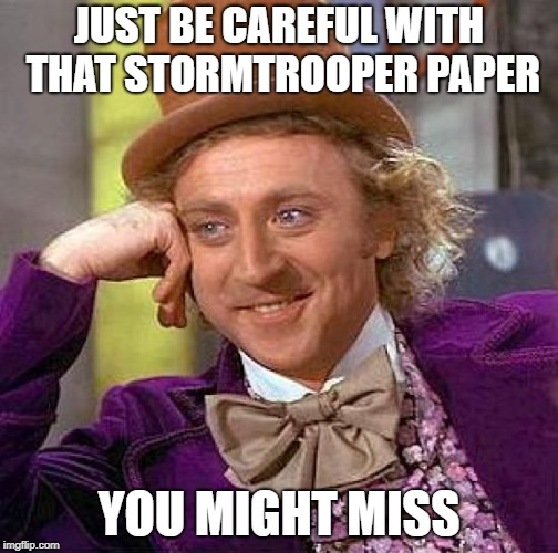 Creepy Condescending Wonka Meme | JUST BE CAREFUL WITH THAT STORMTROOPER PAPER YOU MIGHT MISS | image tagged in memes,creepy condescending wonka | made w/ Imgflip meme maker