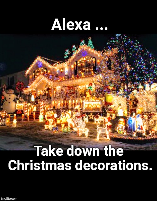 Alexa ... Take down the Christmas decorations. |  Alexa ... Take down the Christmas decorations. | image tagged in alexa,christmas,christmas memes,christmas decorations,happy holidays | made w/ Imgflip meme maker