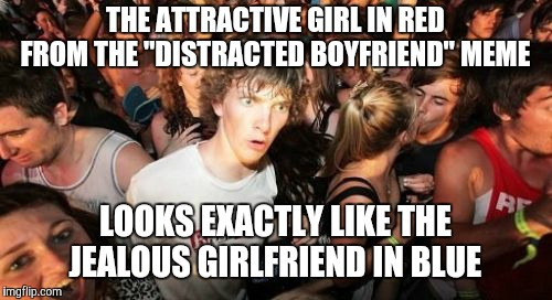 "Or am I drunk and need to go home?  | THE ATTRACTIVE GIRL IN RED FROM THE ""DISTRACTED BOYFRIEND"" MEME LOOKS EXACTLY LIKE THE JEALOUS GIRLFRIEND IN BLUE 