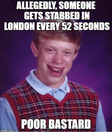 bad luck brian | ALLEGEDLY, SOMEONE GETS STABBED IN LONDON EVERY 52 SECONDS POOR BASTARD | image tagged in memes,bad luck brian | made w/ Imgflip meme maker