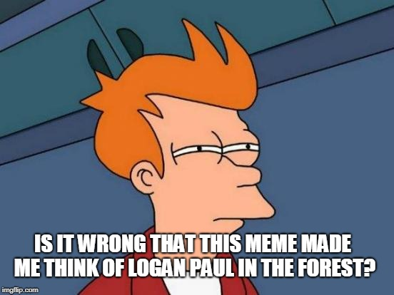 Futurama Fry Meme | IS IT WRONG THAT THIS MEME MADE ME THINK OF LOGAN PAUL IN THE FOREST? | image tagged in memes,futurama fry | made w/ Imgflip meme maker