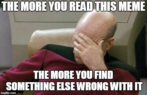 Captain Picard Facepalm Meme | THE MORE YOU READ THIS MEME THE MORE YOU FIND SOMETHING ELSE WRONG WITH IT | image tagged in memes,captain picard facepalm | made w/ Imgflip meme maker