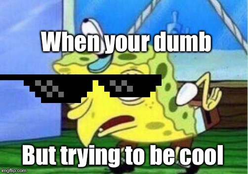 Mocking Spongebob Meme |  When your dumb; But trying to be cool | image tagged in memes,mocking spongebob | made w/ Imgflip meme maker