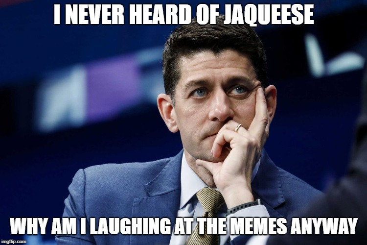 I NEVER HEARD OF JAQUEESE WHY AM I LAUGHING AT THE MEMES ANYWAY | image tagged in paulryan | made w/ Imgflip meme maker