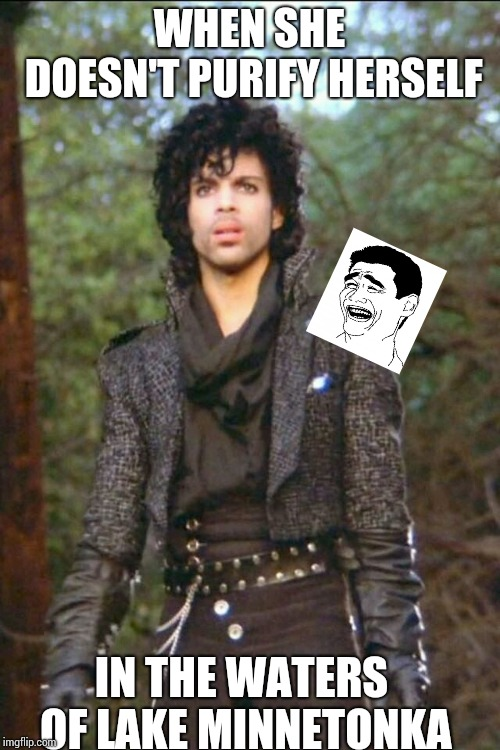 WHEN SHE DOESN'T PURIFY HERSELF IN THE WATERS OF LAKE MINNETONKA | image tagged in prince,funny memes | made w/ Imgflip meme maker