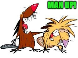 too small | MAN UP! | image tagged in angry beavers | made w/ Imgflip meme maker