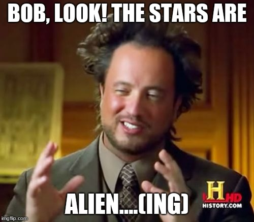 Bad Pun | BOB, LOOK! THE STARS ARE ALIEN....(ING) | image tagged in memes,ancient aliens,puns,history channel | made w/ Imgflip meme maker
