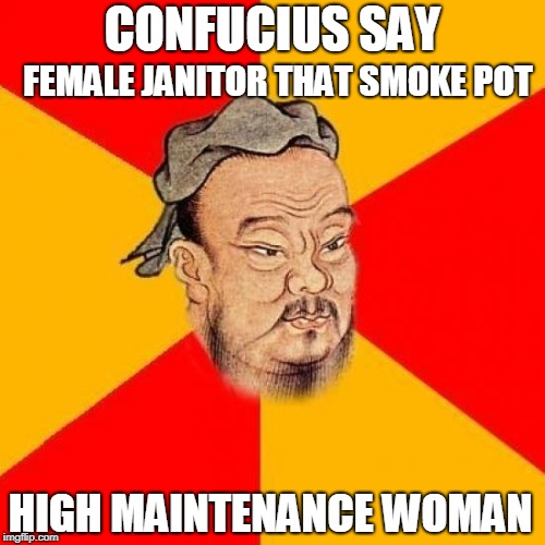 Confucius |  FEMALE JANITOR THAT SMOKE POT; CONFUCIUS SAY; HIGH MAINTENANCE WOMAN | image tagged in confucius,female,janitor,pot | made w/ Imgflip meme maker