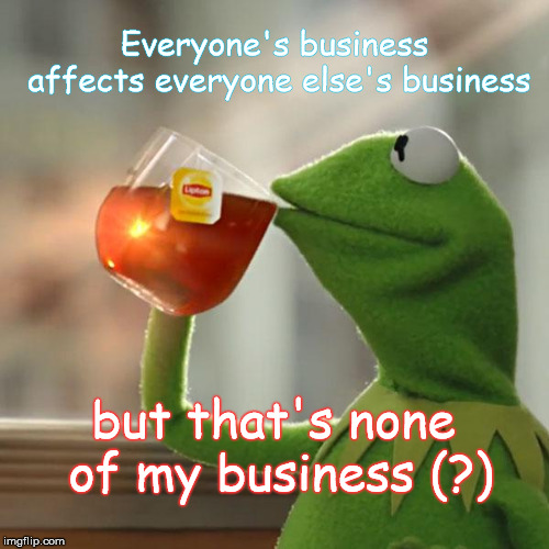 Really...? | Everyone's business affects everyone else's business but that's none of my business (?) | image tagged in memes,but thats none of my business,kermit the frog | made w/ Imgflip meme maker