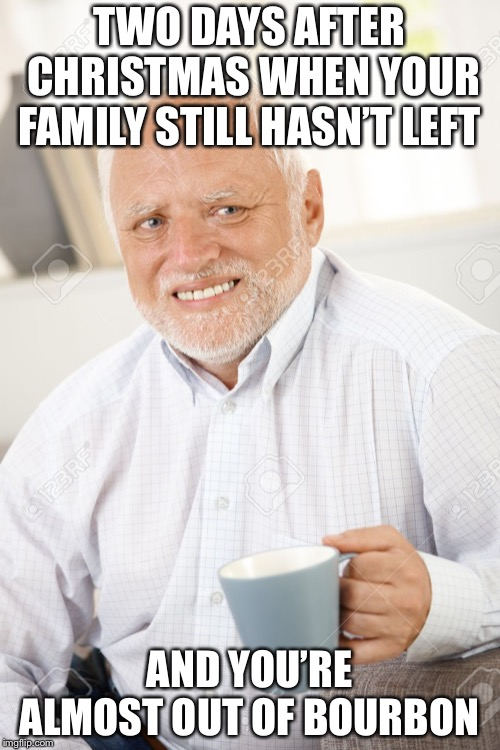 Happy and sad old man | TWO DAYS AFTER CHRISTMAS WHEN YOUR FAMILY STILL HASN'T LEFT AND YOU'RE ALMOST OUT OF BOURBON | image tagged in happy and sad old man | made w/ Imgflip meme maker