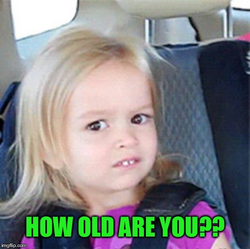 Confused Little Girl | HOW OLD ARE YOU?? | image tagged in confused little girl | made w/ Imgflip meme maker