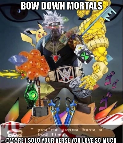 Bow down mortals | BOW DOWN MORTALS BEFORE I SOLO YOUR VERSE YOU LOVE SO MUCH | image tagged in undertale,wwe,yugioh,ben 10,pokemon,dragon ball z | made w/ Imgflip meme maker