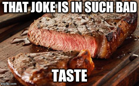 Steak | THAT JOKE IS IN SUCH BAD TASTE | image tagged in steak | made w/ Imgflip meme maker