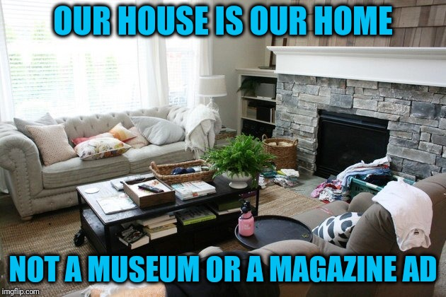 Something my grandfather used to always say to my grandmother | OUR HOUSE IS OUR HOME NOT A MUSEUM OR A MAGAZINE AD | image tagged in typical home | made w/ Imgflip meme maker