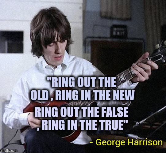 "Yes , there are other New Year's songs | ""RING OUT THE OLD , RING IN THE NEW - George Harrison RING OUT THE FALSE , RING IN THE TRUE"" 