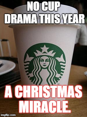 starbucks | NO CUP DRAMA THIS YEAR A CHRISTMAS MIRACLE. | image tagged in starbucks | made w/ Imgflip meme maker