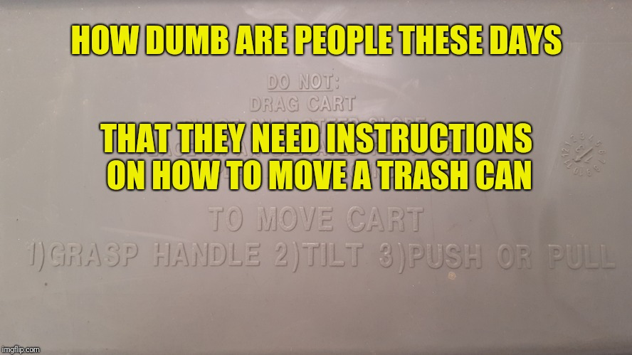 Seriously? | HOW DUMB ARE PEOPLE THESE DAYS THAT THEY NEED INSTRUCTIONS ON HOW TO MOVE A TRASH CAN | image tagged in dumb people,trash can,idiots,wtf | made w/ Imgflip meme maker