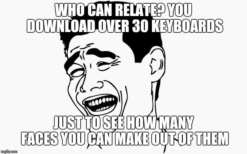 Hahaha | WHO CAN RELATE? YOU DOWNLOAD OVER 30 KEYBOARDS JUST TO SEE HOW MANY FACES YOU CAN MAKE OUT OF THEM | image tagged in hahaha | made w/ Imgflip meme maker