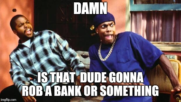 Ice Cube Damn | DAMN IS THAT  DUDE GONNA ROB A BANK OR SOMETHING | image tagged in ice cube damn | made w/ Imgflip meme maker