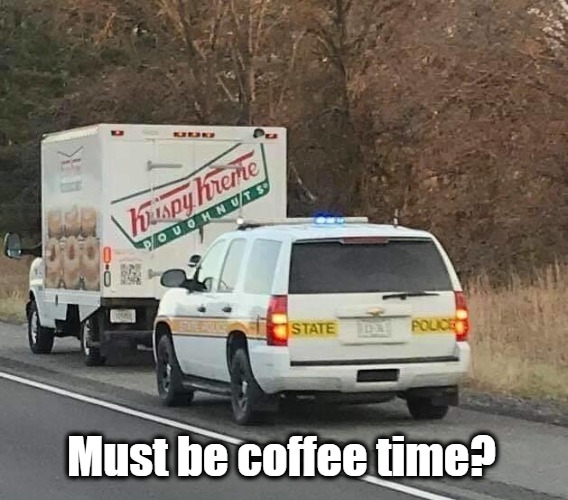 Coffee Time? | Must be coffee time? | image tagged in cops  donuts,bad cop no donut | made w/ Imgflip meme maker