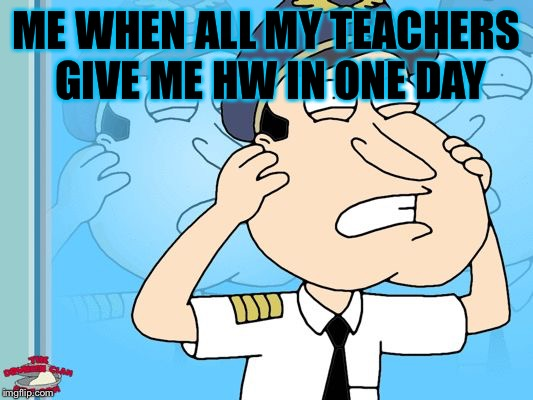 Quagmire | ME WHEN ALL MY TEACHERS GIVE ME HW IN ONE DAY | image tagged in quagmire | made w/ Imgflip meme maker
