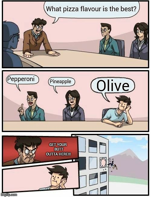 Boardroom Meeting Suggestion Meme | What pizza flavour is the best? Pepperoni Pineapple Olive GET YOUR  BUTT OUTTA HERE!!! | image tagged in memes,boardroom meeting suggestion | made w/ Imgflip meme maker