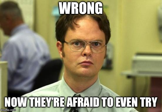 Dwight Schrute Meme | WRONG NOW THEY'RE AFRAID TO EVEN TRY | image tagged in memes,dwight schrute | made w/ Imgflip meme maker