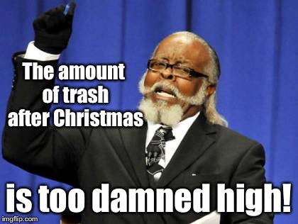 On the 2nd day of Christmas, my true sent to me, 2 full sized dumpsters... | The amount of trash after Christmas is too damned high! | image tagged in memes,too damn high,post-christmas,trash | made w/ Imgflip meme maker