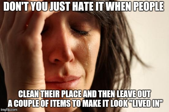 "First World Problems Meme | DON'T YOU JUST HATE IT WHEN PEOPLE CLEAN THEIR PLACE AND THEN LEAVE OUT A COUPLE OF ITEMS TO MAKE IT LOOK ""LIVED IN"" 