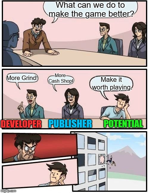 Boardroom Meeting Suggestion |  What can we do to make the game better? More Cash Shop! More Grind! Make it worth playing. PUBLISHER; POTENTIAL; DEVELOPER | image tagged in memes,boardroom meeting suggestion,pc gaming,online gaming,video game | made w/ Imgflip meme maker