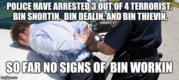 arrest | POLICE HAVE ARRESTED 3 OUT OF 4 TERRORIST. BIN SNORTIN,  BIN DEALIN, AND BIN THIEVIN, SO FAR NO SIGNS OF  BIN WORKIN | image tagged in arrest | made w/ Imgflip meme maker