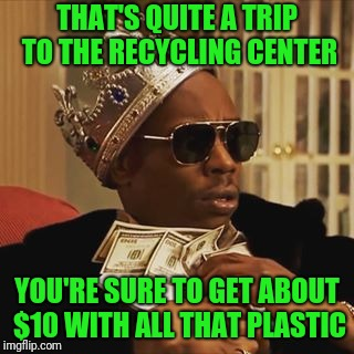 Dave Chappelle Money | THAT'S QUITE A TRIP TO THE RECYCLING CENTER YOU'RE SURE TO GET ABOUT $10 WITH ALL THAT PLASTIC | image tagged in dave chappelle money | made w/ Imgflip meme maker