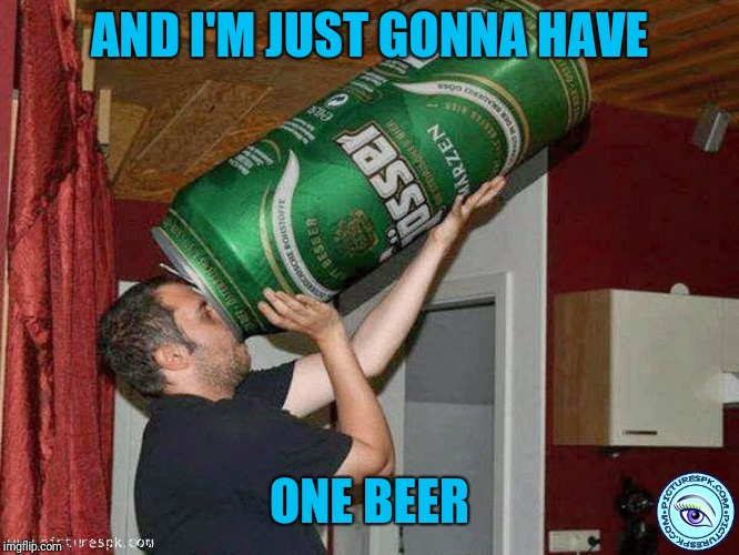Big beer | AND I'M JUST GONNA HAVE ONE BEER | image tagged in big beer | made w/ Imgflip meme maker